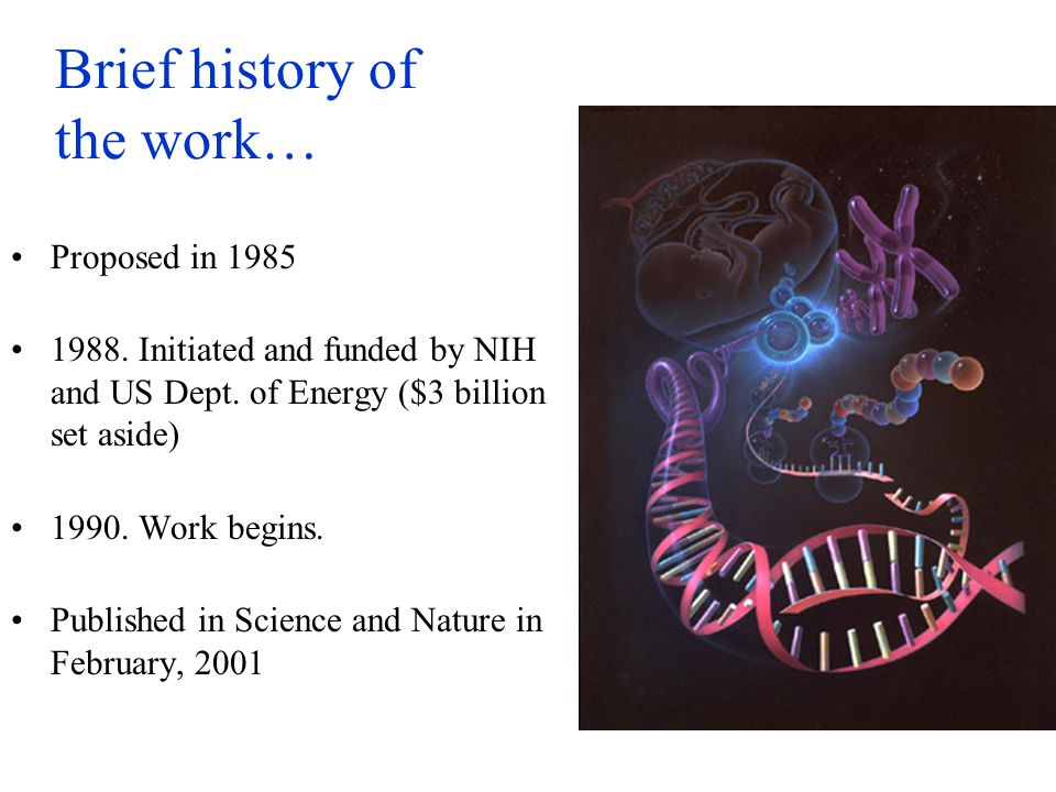 Brief history of the work… Proposed in 1985 1988. Initiated and funded by NIH and US Dept. of Energy ($3 billion set aside) 1990. Work begins. Publish