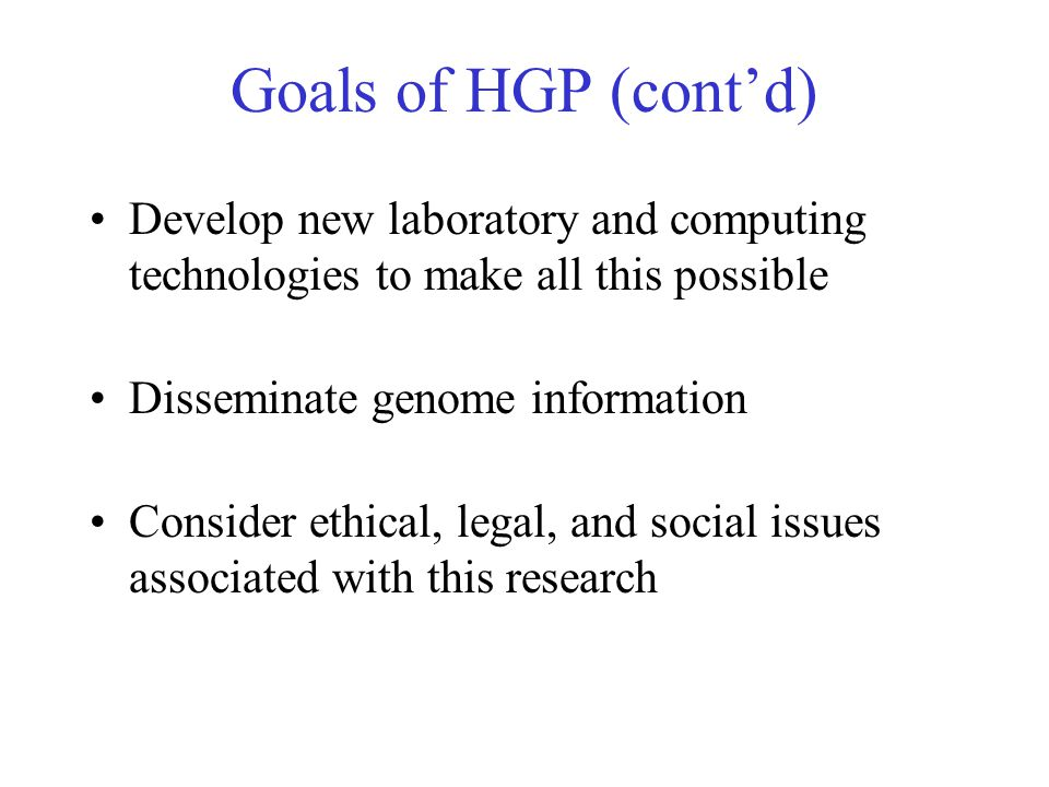 Goals of HGP (cont'd) Develop new laboratory and computing technologies to make all this possible Disseminate genome information Consider ethical, leg