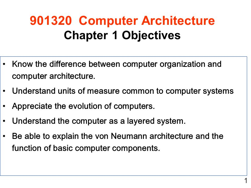 1 Know the difference between computer organization and computer architecture. Understand units of measure common to computer systems Appreciate the e