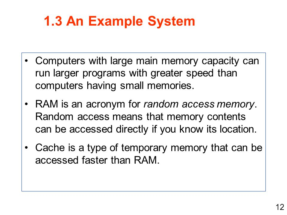 12 1.3 An Example System Computers with large main memory capacity can run larger programs with greater speed than computers having small memories. RA