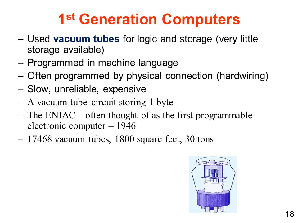 18 1 st Generation Computers –Used vacuum tubes for logic and storage (very little storage available) –Programmed in machine language –Often programme