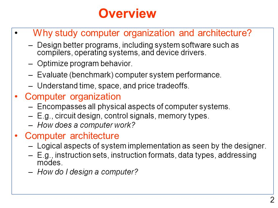 2 Why study computer organization and architecture? –Design better programs, including system software such as compilers, operating systems, and devic