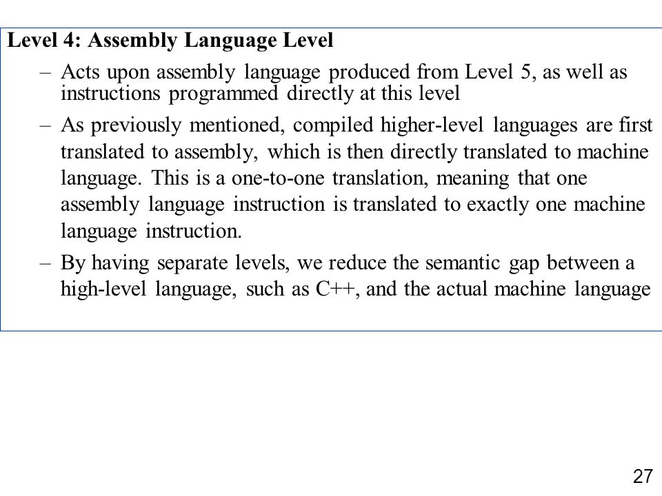 27 Level 4: Assembly Language Level –Acts upon assembly language produced from Level 5, as well as instructions programmed directly at this level –As