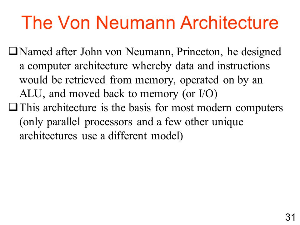 The Von Neumann Architecture  Named after John von Neumann, Princeton, he designed a computer architecture whereby data and instructions would be ret
