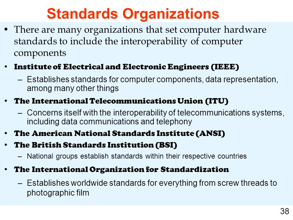 38 There are many organizations that set computer hardware standards to include the interoperability of computer components Institute of Electrical an