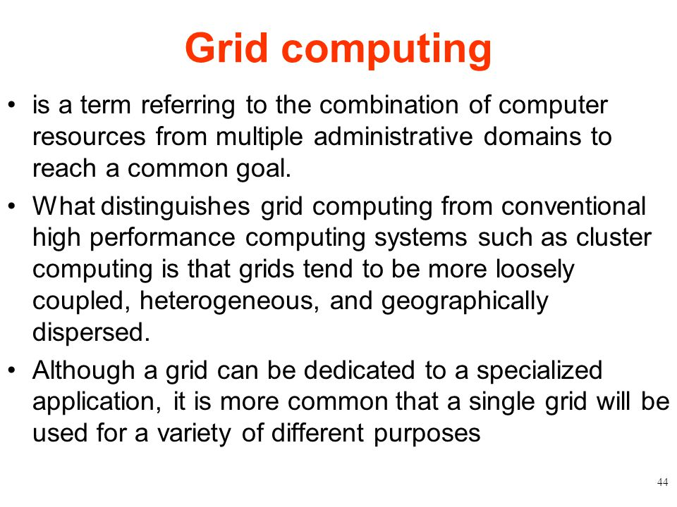 Grid computing is a term referring to the combination of computer resources from multiple administrative domains to reach a common goal. What distingu