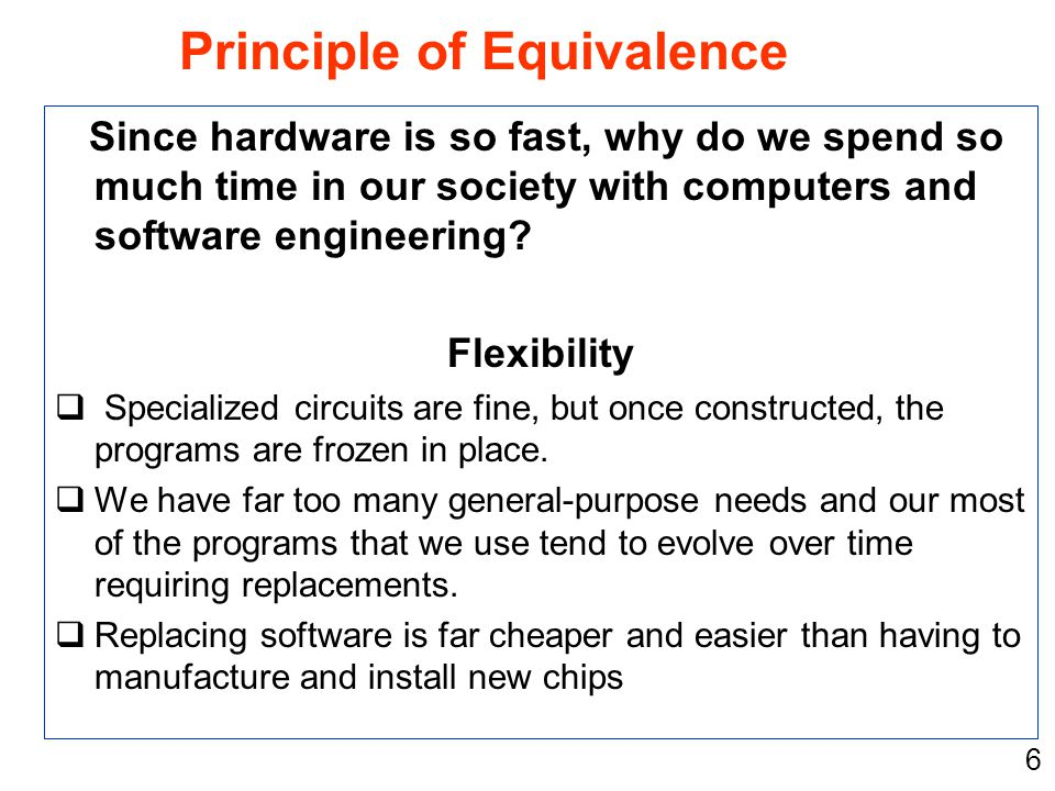 6 Since hardware is so fast, why do we spend so much time in our society with computers and software engineering? Flexibility  Specialized circuits a