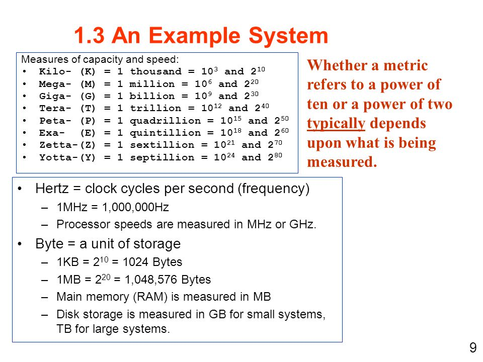 9 Measures of capacity and speed: Kilo- (K) = 1 thousand = 10 3 and 2 10 Mega- (M) = 1 million = 10 6 and 2 20 Giga- (G) = 1 billion = 10 9 and 2 30 T