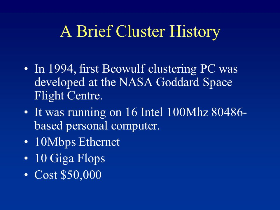 A Brief Cluster History In 1994, first Beowulf clustering PC was developed at the NASA Goddard Space Flight Centre.