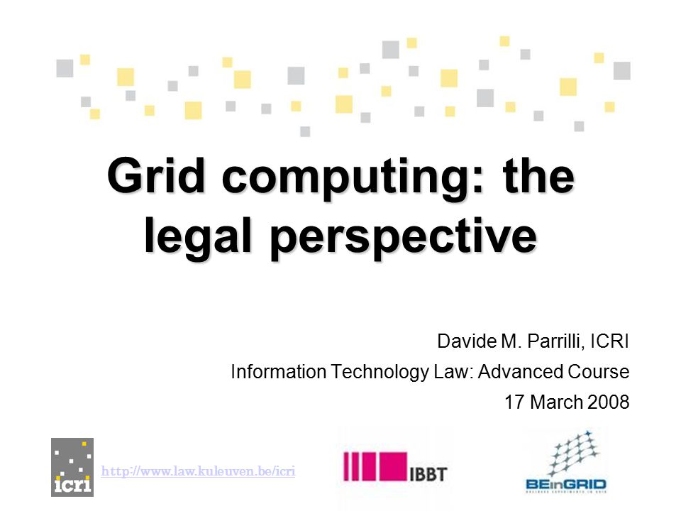 Davide M. Parrilli, ICRI Information Technology Law: Advanced Course 17 March 2008 Grid computing: the legal perspective http://www.law.kuleuven.be/ic