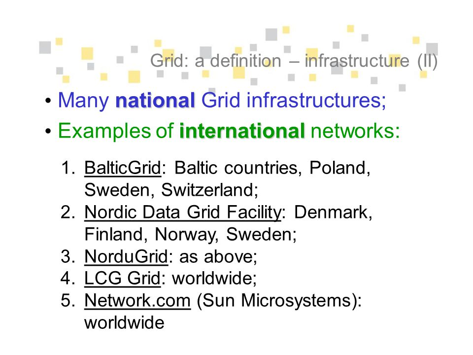 Grid: a definition – infrastructure (II) national Many national Grid infrastructures; international Examples of international networks: 1.