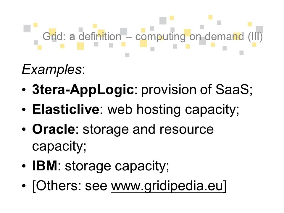 Grid: a definition – computing on demand (III) Examples: 3tera-AppLogic: provision of SaaS; Elasticlive: web hosting capacity; Oracle: storage and resource capacity; IBM: storage capacity; [Others: see www.gridipedia.eu]