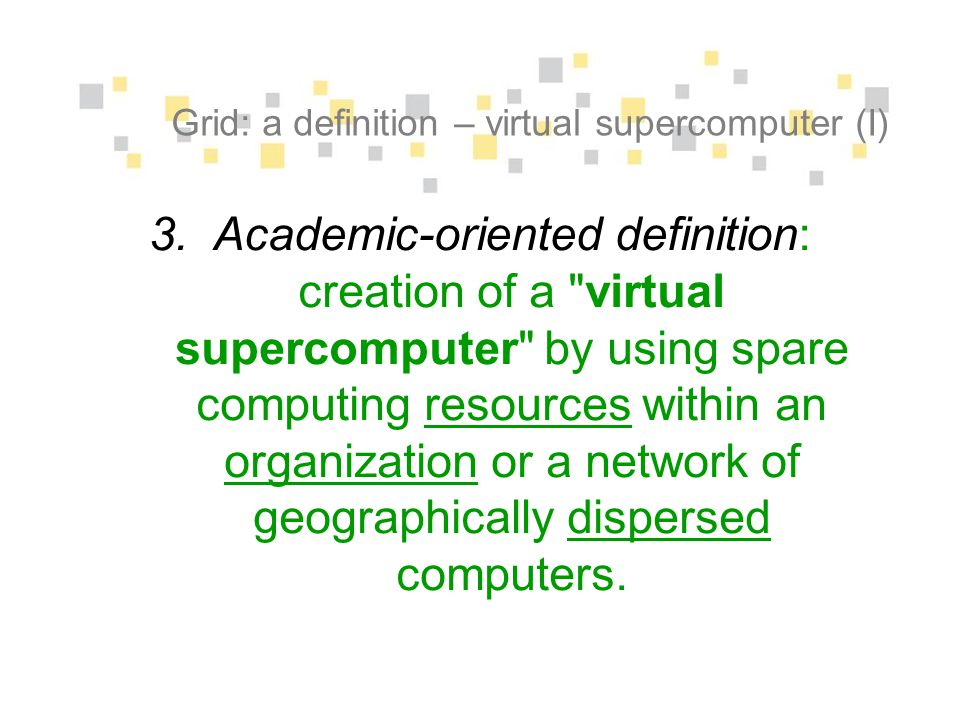Grid: a definition – virtual supercomputer (I) 3.Academic-oriented definition: creation of a virtual supercomputer by using spare computing resources within an organization or a network of geographically dispersed computers.