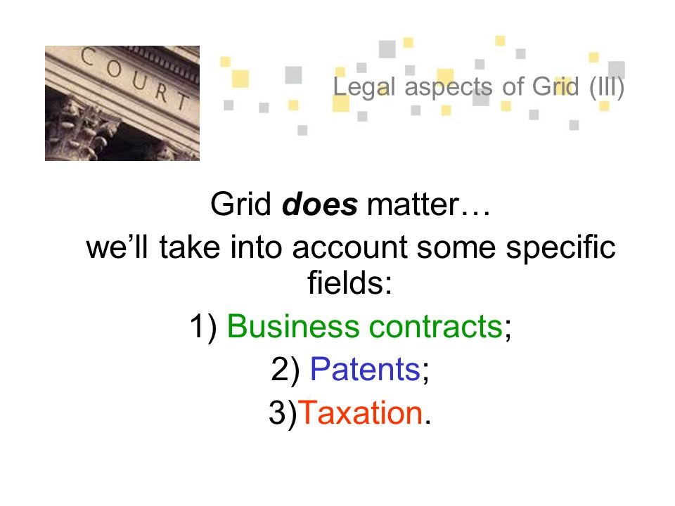 Legal aspects of Grid (III) Grid does matter… we'll take into account some specific fields: 1) Business contracts; 2) Patents; 3)Taxation.