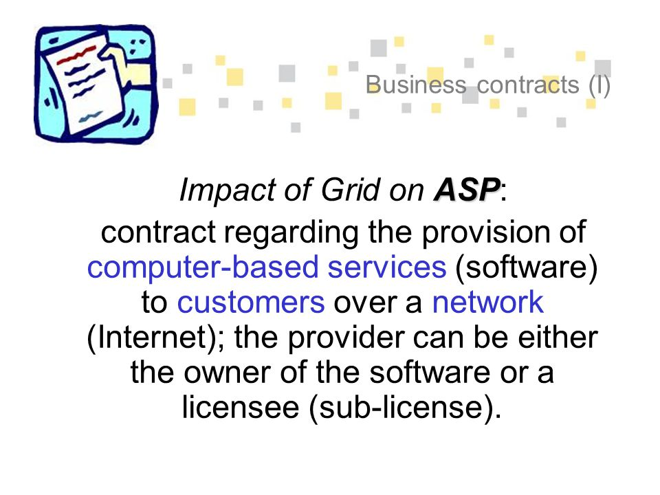 Business contracts (I) ASP Impact of Grid on ASP: contract regarding the provision of computer-based services (software) to customers over a network (Internet); the provider can be either the owner of the software or a licensee (sub-license).