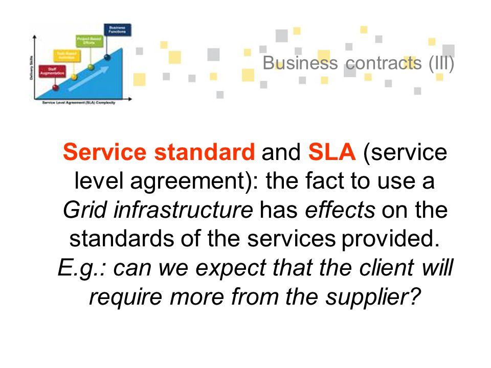 Business contracts (III) Service standard and SLA (service level agreement): the fact to use a Grid infrastructure has effects on the standards of the services provided.