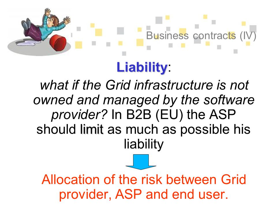 Business contracts (IV) Liability Liability: limit what if the Grid infrastructure is not owned and managed by the software provider.