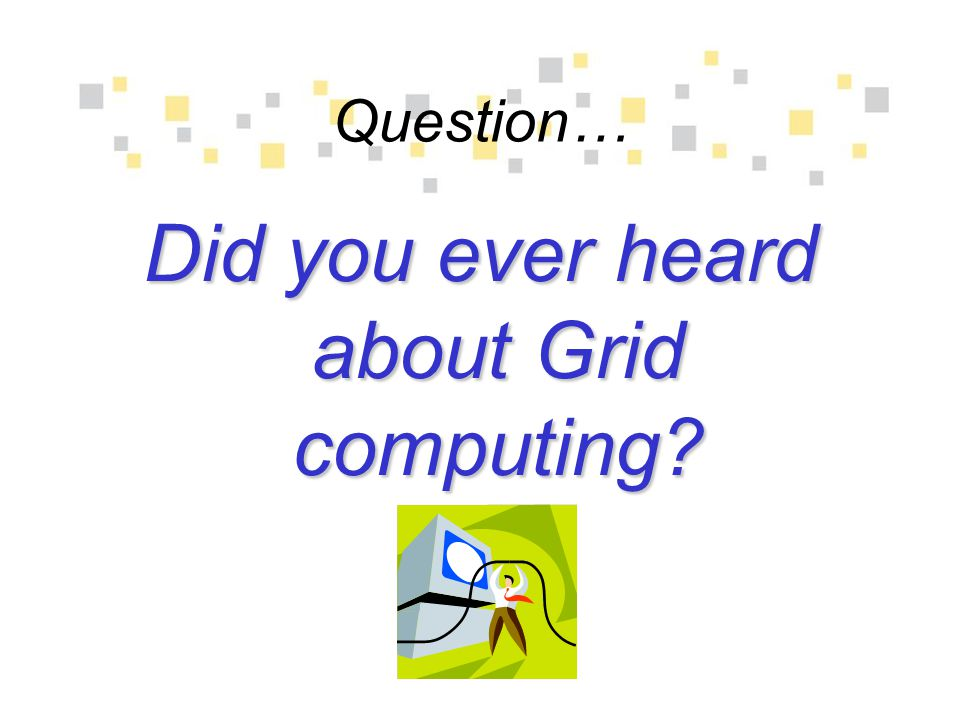 Question… Did you ever heard about Grid computing