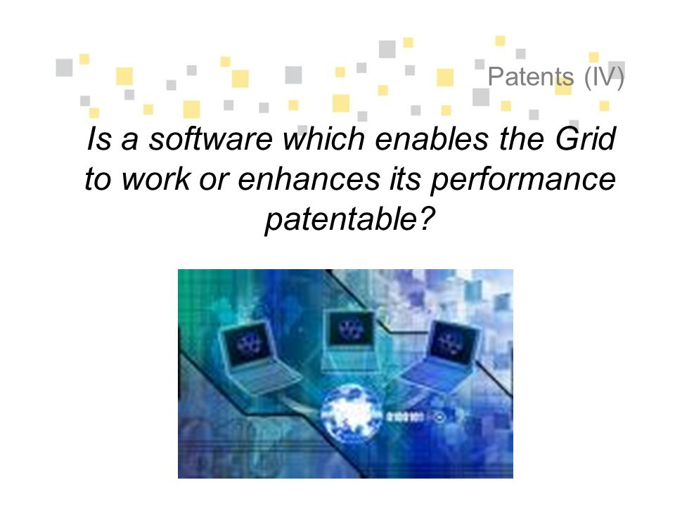 Patents (IV) Is a software which enables the Grid to work or enhances its performance patentable