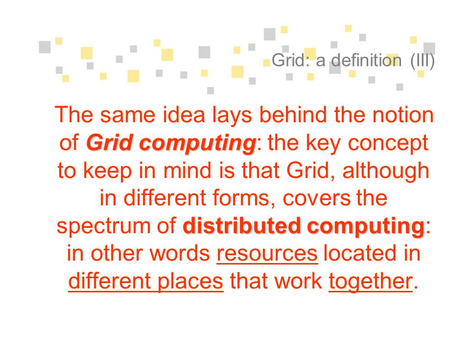 Grid: a definition (III) Grid computing distributed computing The same idea lays behind the notion of Grid computing: the key concept to keep in mind is that Grid, although in different forms, covers the spectrum of distributed computing: in other words resources located in different places that work together.