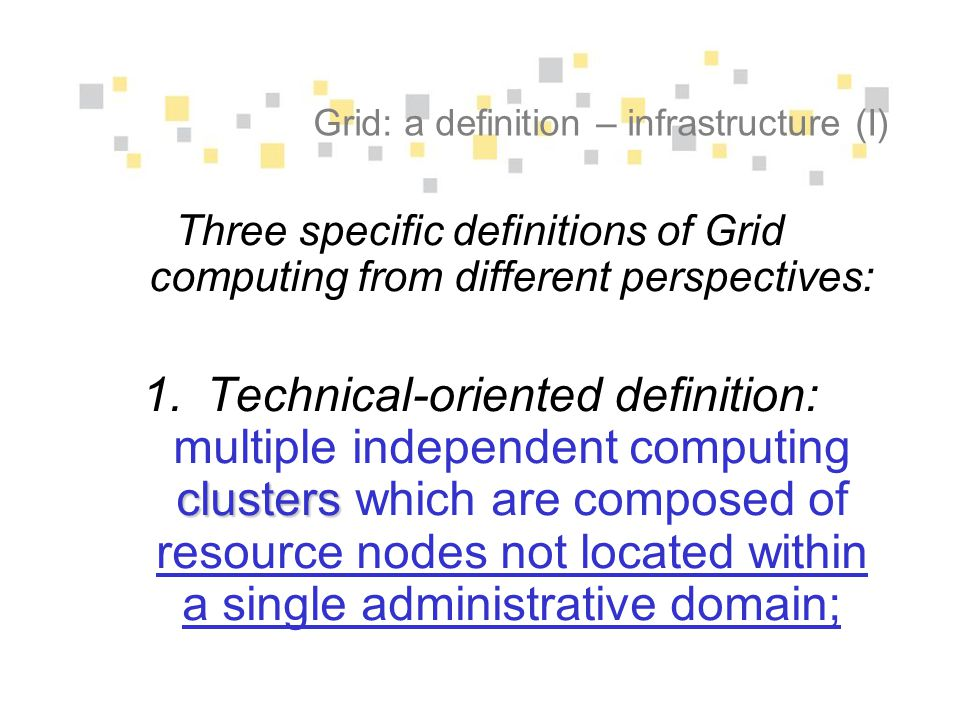 Grid: a definition – infrastructure (I) Three specific definitions of Grid computing from different perspectives: clusters 1.Technical-oriented defini