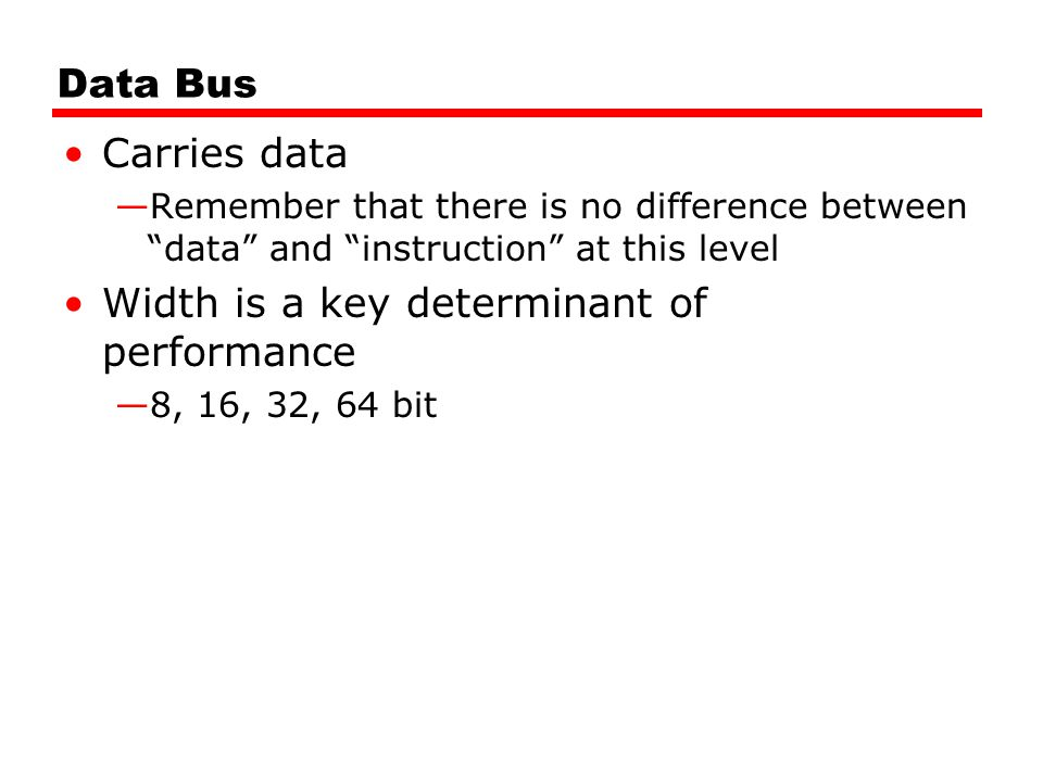 "Data Bus Carries data —Remember that there is no difference between ""data"" and ""instruction"" at this level Width is a key determinant of performance —"