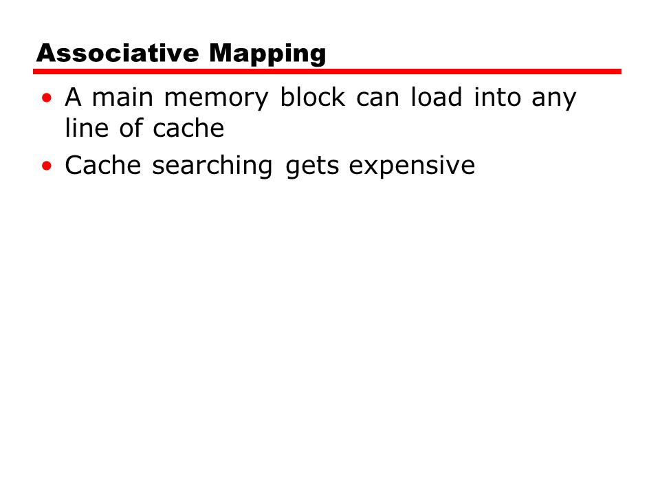 Associative Mapping A main memory block can load into any line of cache Cache searching gets expensive
