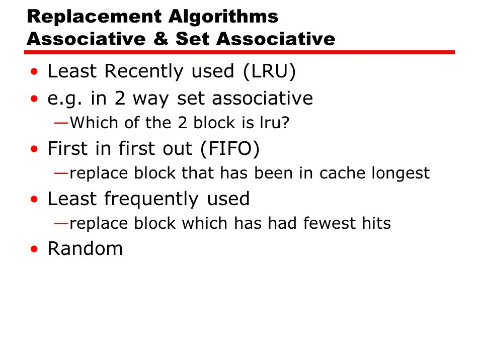 Replacement Algorithms Associative & Set Associative Least Recently used (LRU) e.g. in 2 way set associative —Which of the 2 block is lru? First in fi