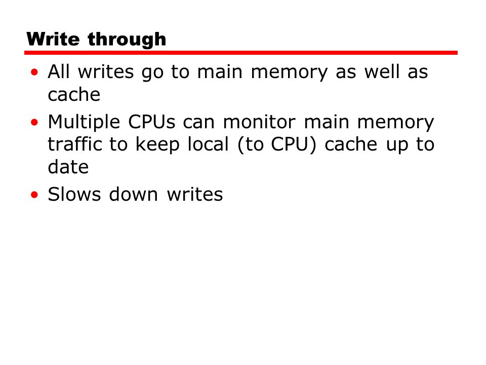 Write through All writes go to main memory as well as cache Multiple CPUs can monitor main memory traffic to keep local (to CPU) cache up to date Slow