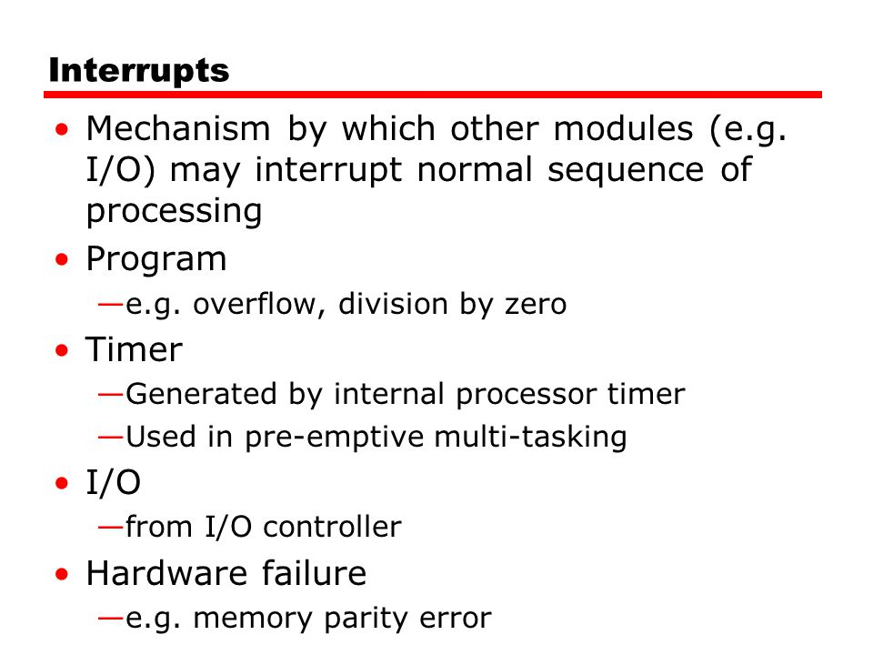 Interrupts Mechanism by which other modules (e.g. I/O) may interrupt normal sequence of processing Program —e.g. overflow, division by zero Timer —Gen