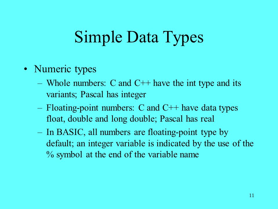 11 Simple Data Types Numeric types –Whole numbers: C and C++ have the int type and its variants; Pascal has integer –Floating-point numbers: C and C++ have data types float, double and long double; Pascal has real –In BASIC, all numbers are floating-point type by default; an integer variable is indicated by the use of the % symbol at the end of the variable name