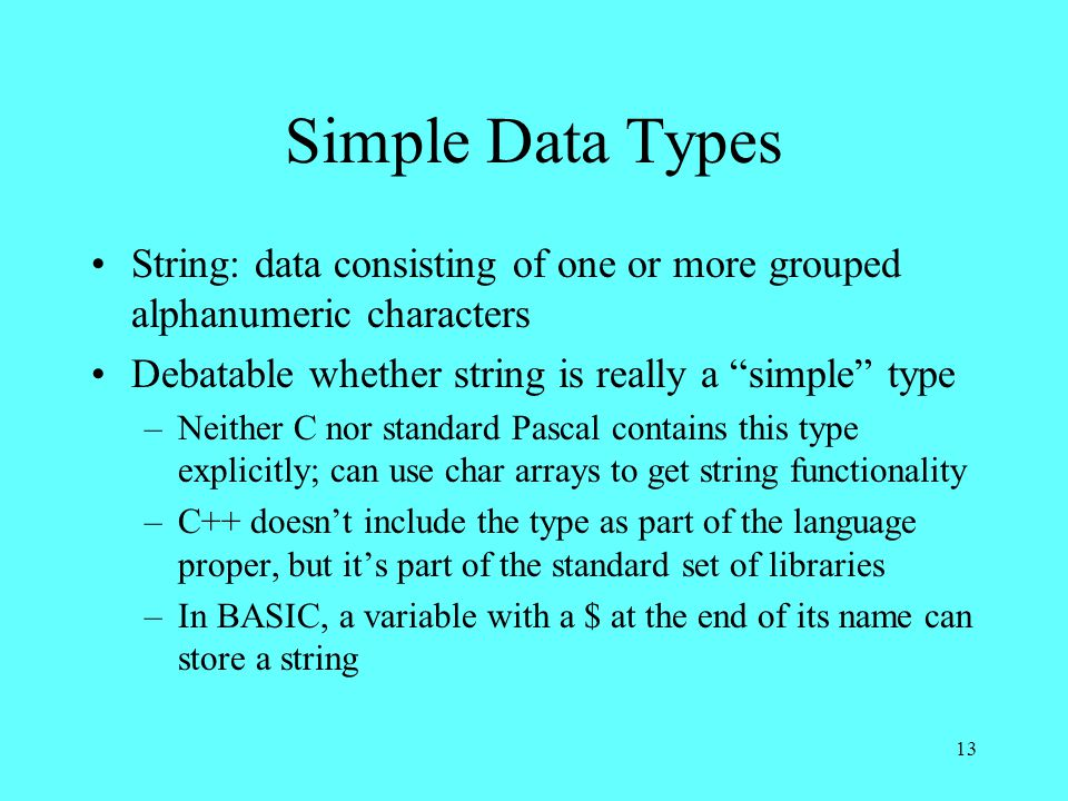 13 Simple Data Types String: data consisting of one or more grouped alphanumeric characters Debatable whether string is really a simple type –Neither C nor standard Pascal contains this type explicitly; can use char arrays to get string functionality –C++ doesn't include the type as part of the language proper, but it's part of the standard set of libraries –In BASIC, a variable with a $ at the end of its name can store a string