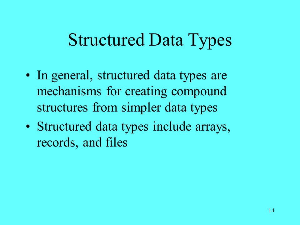 14 Structured Data Types In general, structured data types are mechanisms for creating compound structures from simpler data types Structured data types include arrays, records, and files