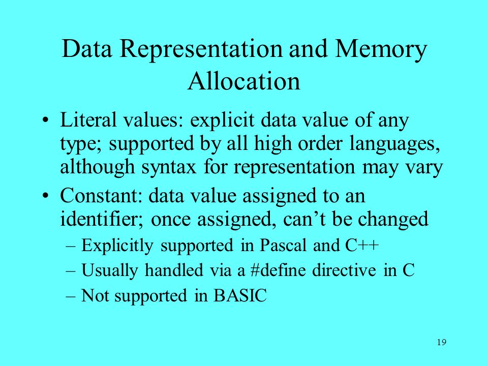 19 Data Representation and Memory Allocation Literal values: explicit data value of any type; supported by all high order languages, although syntax for representation may vary Constant: data value assigned to an identifier; once assigned, can't be changed –Explicitly supported in Pascal and C++ –Usually handled via a #define directive in C –Not supported in BASIC