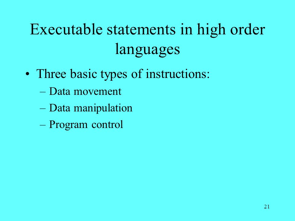 21 Executable statements in high order languages Three basic types of instructions: –Data movement –Data manipulation –Program control