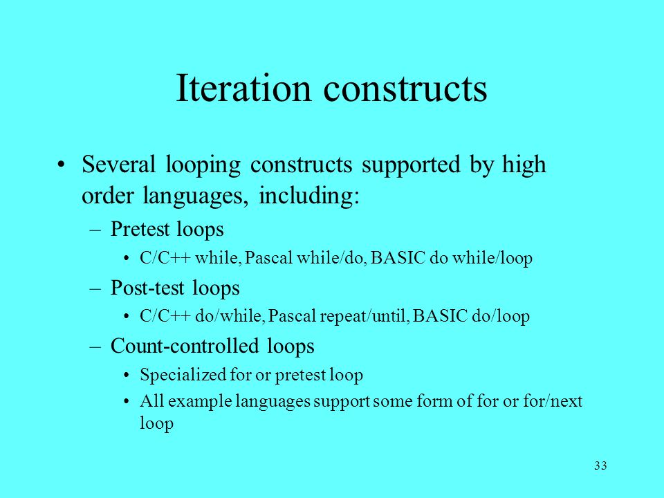 33 Iteration constructs Several looping constructs supported by high order languages, including: –Pretest loops C/C++ while, Pascal while/do, BASIC do while/loop –Post-test loops C/C++ do/while, Pascal repeat/until, BASIC do/loop –Count-controlled loops Specialized for or pretest loop All example languages support some form of for or for/next loop