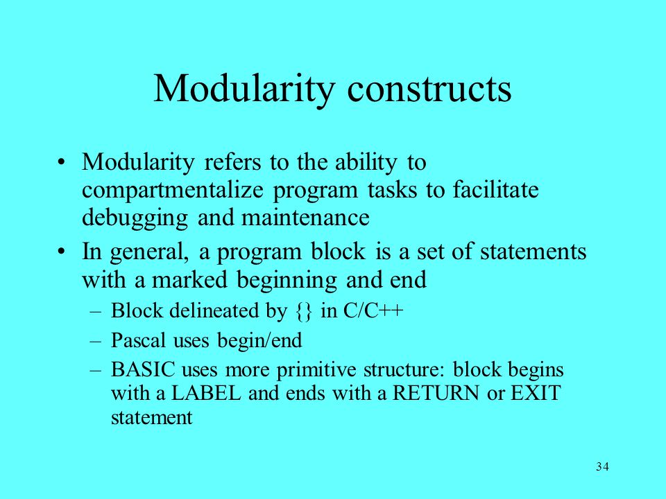 34 Modularity constructs Modularity refers to the ability to compartmentalize program tasks to facilitate debugging and maintenance In general, a program block is a set of statements with a marked beginning and end –Block delineated by {} in C/C++ –Pascal uses begin/end –BASIC uses more primitive structure: block begins with a LABEL and ends with a RETURN or EXIT statement