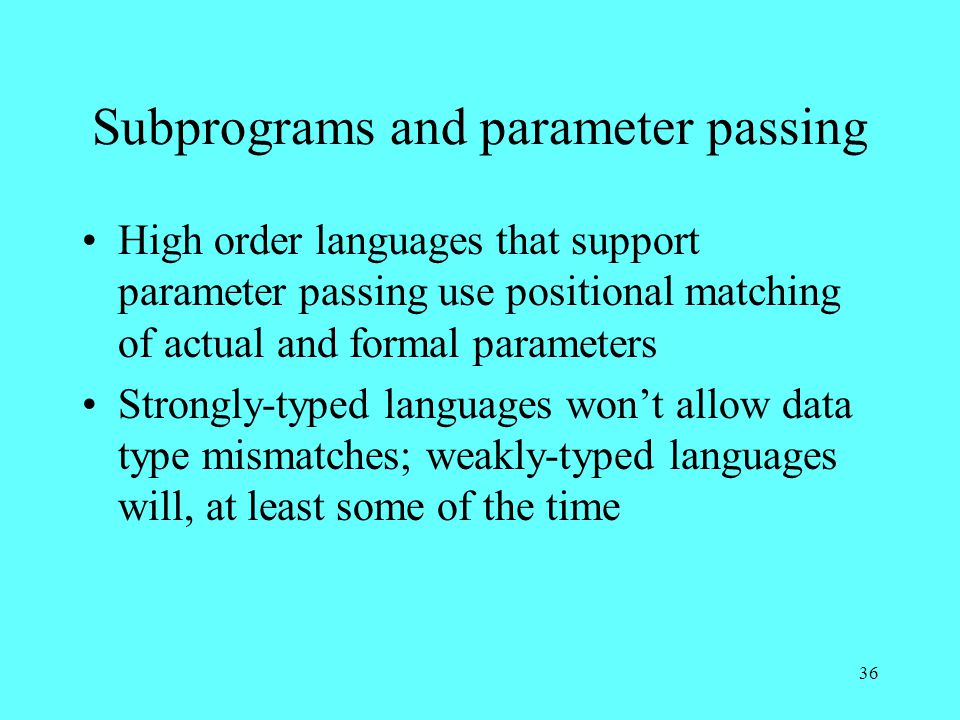 36 Subprograms and parameter passing High order languages that support parameter passing use positional matching of actual and formal parameters Strongly-typed languages won't allow data type mismatches; weakly-typed languages will, at least some of the time