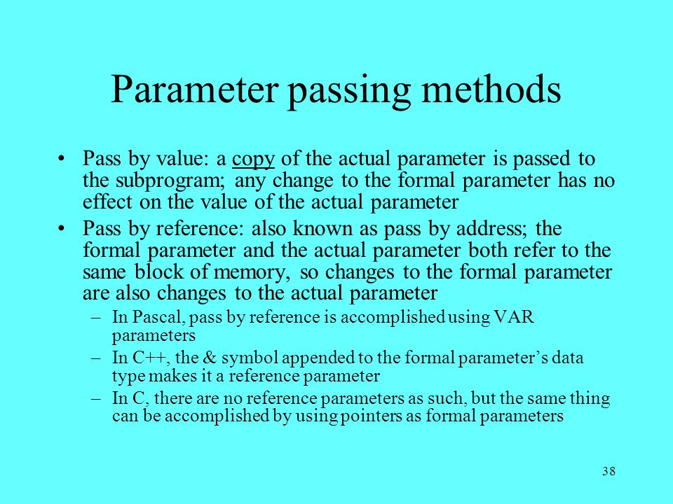 38 Parameter passing methods Pass by value: a copy of the actual parameter is passed to the subprogram; any change to the formal parameter has no effect on the value of the actual parameter Pass by reference: also known as pass by address; the formal parameter and the actual parameter both refer to the same block of memory, so changes to the formal parameter are also changes to the actual parameter –In Pascal, pass by reference is accomplished using VAR parameters –In C++, the & symbol appended to the formal parameter's data type makes it a reference parameter –In C, there are no reference parameters as such, but the same thing can be accomplished by using pointers as formal parameters