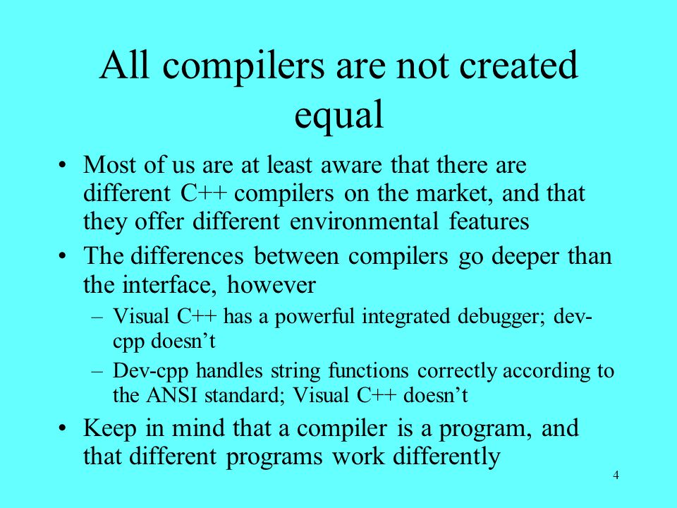 4 All compilers are not created equal Most of us are at least aware that there are different C++ compilers on the market, and that they offer different environmental features The differences between compilers go deeper than the interface, however –Visual C++ has a powerful integrated debugger; dev- cpp doesn't –Dev-cpp handles string functions correctly according to the ANSI standard; Visual C++ doesn't Keep in mind that a compiler is a program, and that different programs work differently
