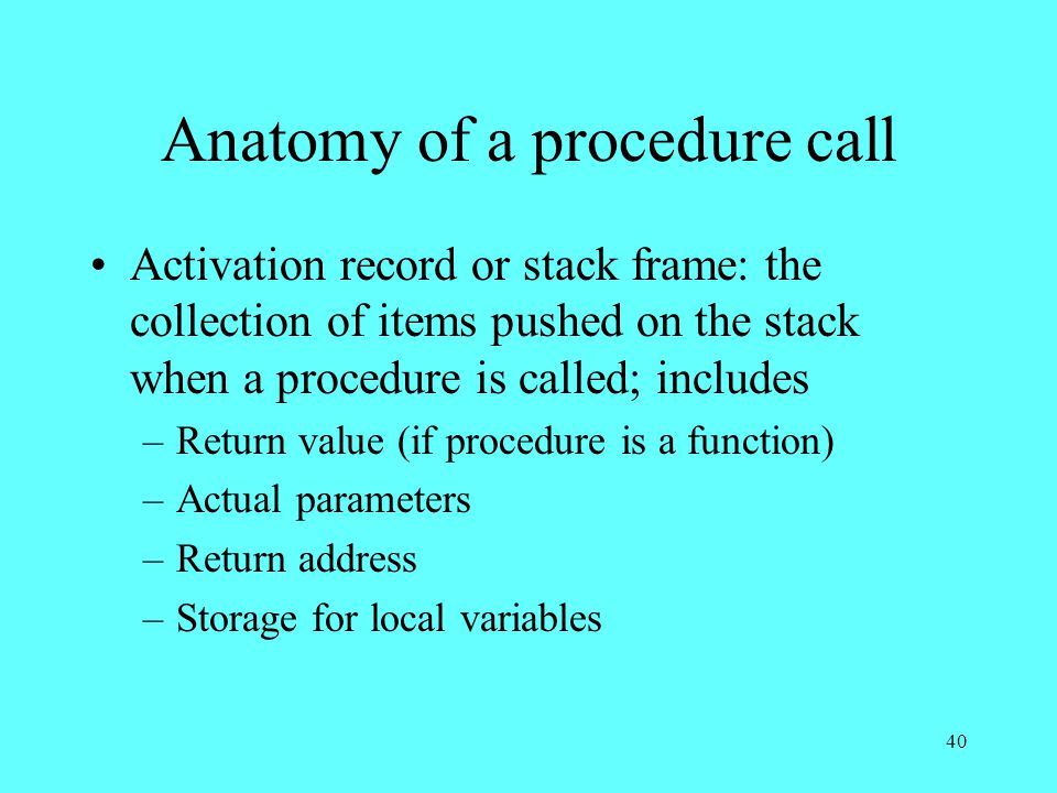 40 Anatomy of a procedure call Activation record or stack frame: the collection of items pushed on the stack when a procedure is called; includes –Return value (if procedure is a function) –Actual parameters –Return address –Storage for local variables