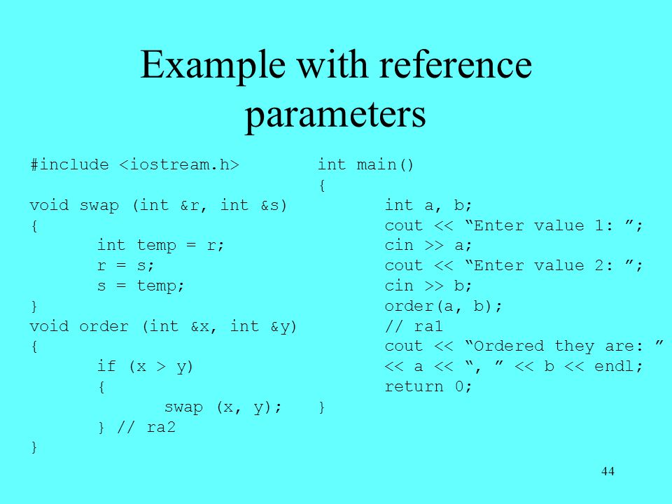 44 Example with reference parameters #include void swap (int &r, int &s) { int temp = r; r = s; s = temp; } void order (int &x, int &y) { if (x > y) { swap (x, y); } // ra2 } int main() { int a, b; cout << Enter value 1: ; cin >> a; cout << Enter value 2: ; cin >> b; order(a, b); // ra1 cout << Ordered they are: << a << , << b << endl; return 0; }