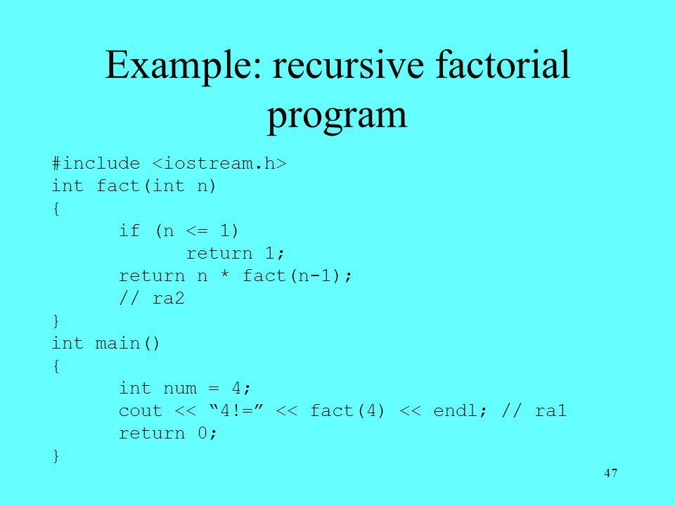 47 Example: recursive factorial program #include int fact(int n) { if (n <= 1) return 1; return n * fact(n-1); // ra2 } int main() { int num = 4; cout << 4!= << fact(4) << endl; // ra1 return 0; }