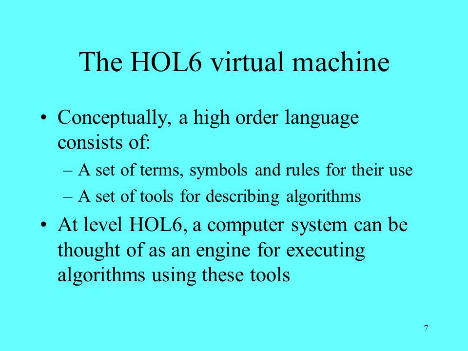 7 The HOL6 virtual machine Conceptually, a high order language consists of: –A set of terms, symbols and rules for their use –A set of tools for describing algorithms At level HOL6, a computer system can be thought of as an engine for executing algorithms using these tools
