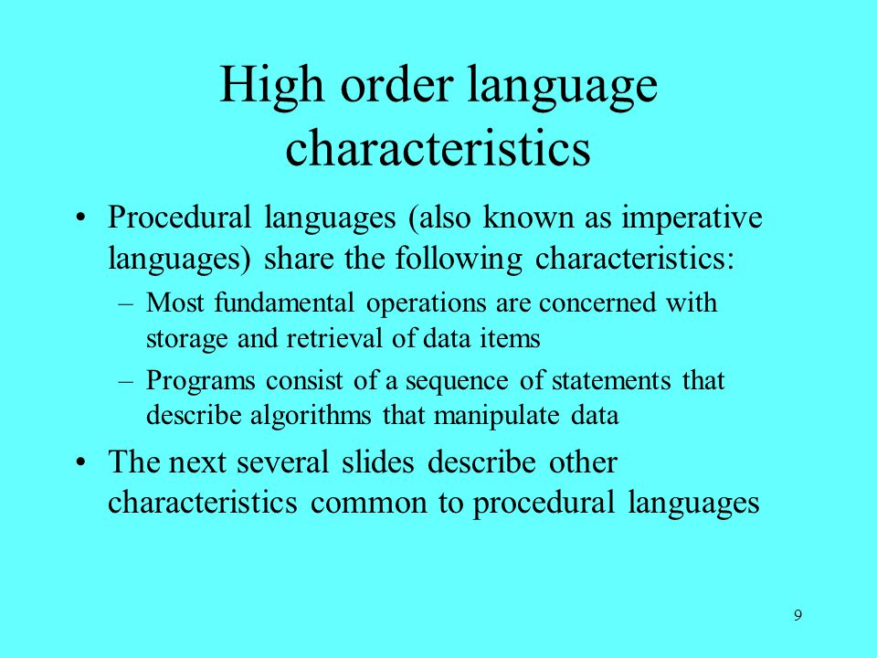 9 High order language characteristics Procedural languages (also known as imperative languages) share the following characteristics: –Most fundamental operations are concerned with storage and retrieval of data items –Programs consist of a sequence of statements that describe algorithms that manipulate data The next several slides describe other characteristics common to procedural languages