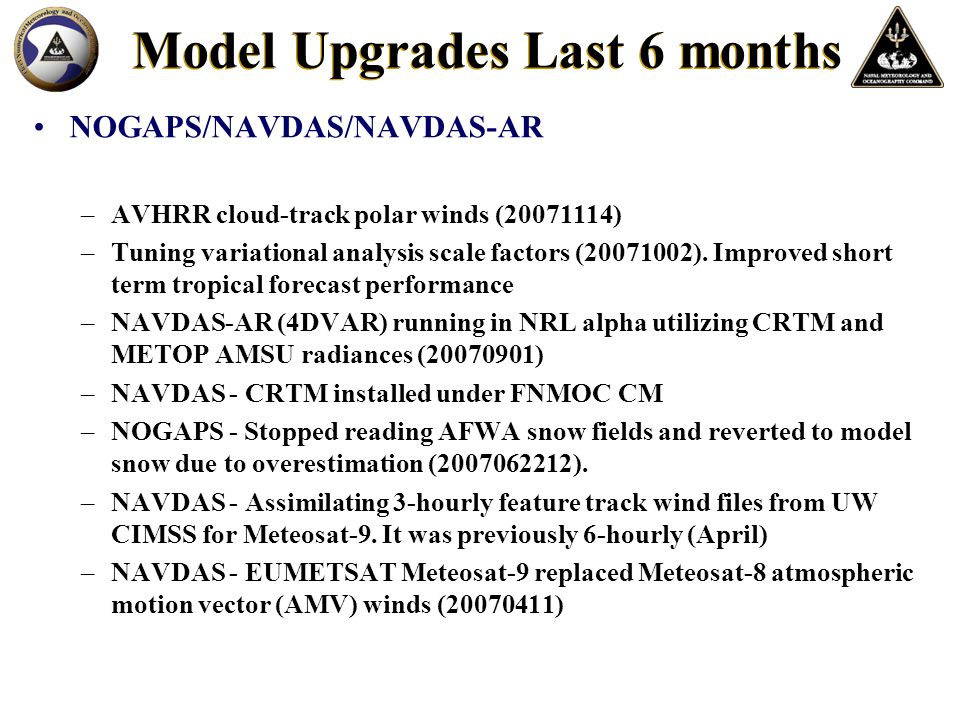 Model Upgrades Last 6 months COAMPS –All COAMPS areas converted from MVOI to NAVDAS-3DVAR –Running COAMPS areas operationally on IBM AIX to take load off of SGI systems (20071017) –COAMPS verification graphics package promoted to FNMOC OPS (20070804) –Significant COAMPS update to improve height bias, stratus prediction, and tropical cyclone intensity (20070801).