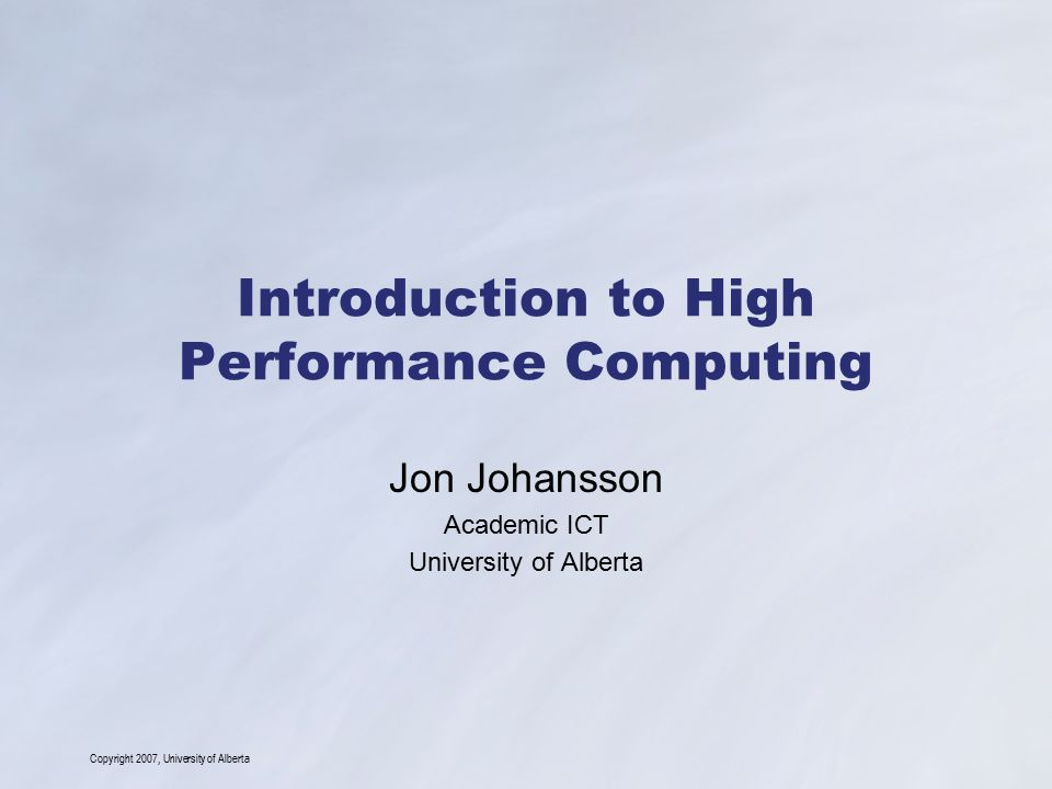 Copyright 2007, University of Alberta Introduction to High Performance Computing Jon Johansson Academic ICT University of Alberta