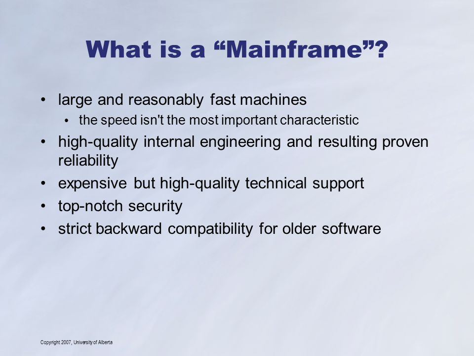 "Copyright 2007, University of Alberta What is a ""Mainframe""? large and reasonably fast machines the speed isn't the most important characteristic high"