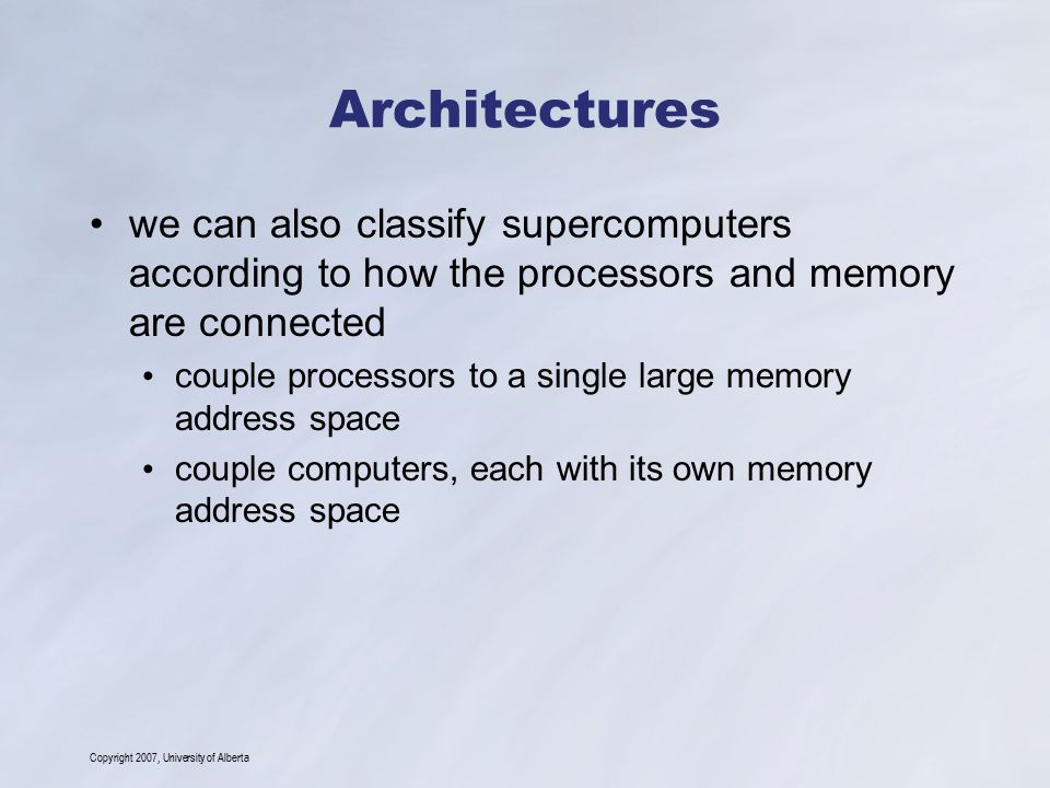Copyright 2007, University of Alberta Architectures we can also classify supercomputers according to how the processors and memory are connected coupl