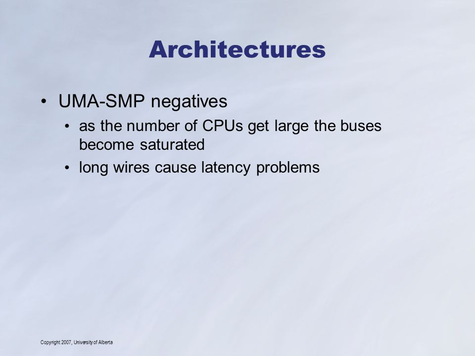 Copyright 2007, University of Alberta Architectures UMA-SMP negatives as the number of CPUs get large the buses become saturated long wires cause latency problems